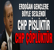 Erdoğan: CHP pisliktir, çöplüktür..!
